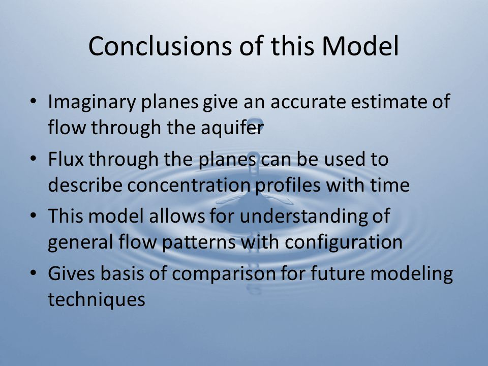 Conclusions of this Model Imaginary planes give an accurate estimate of flow through the aquifer Flux through the planes can be used to describe concentration profiles with time This model allows for understanding of general flow patterns with configuration Gives basis of comparison for future modeling techniques