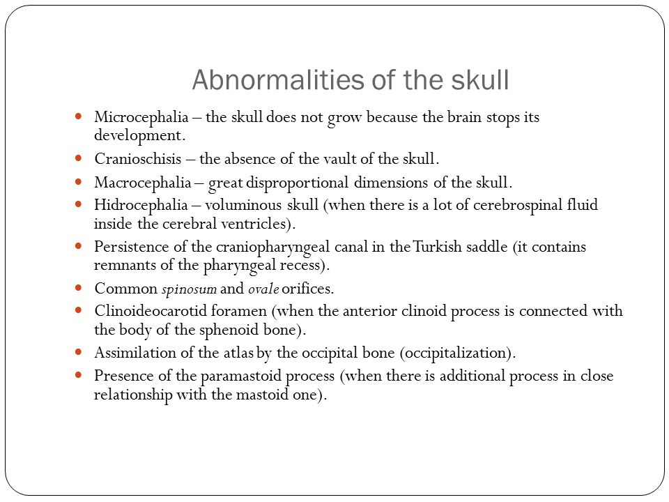 Abnormalities of the skull Microcephalia – the skull does not grow because the brain stops its development.