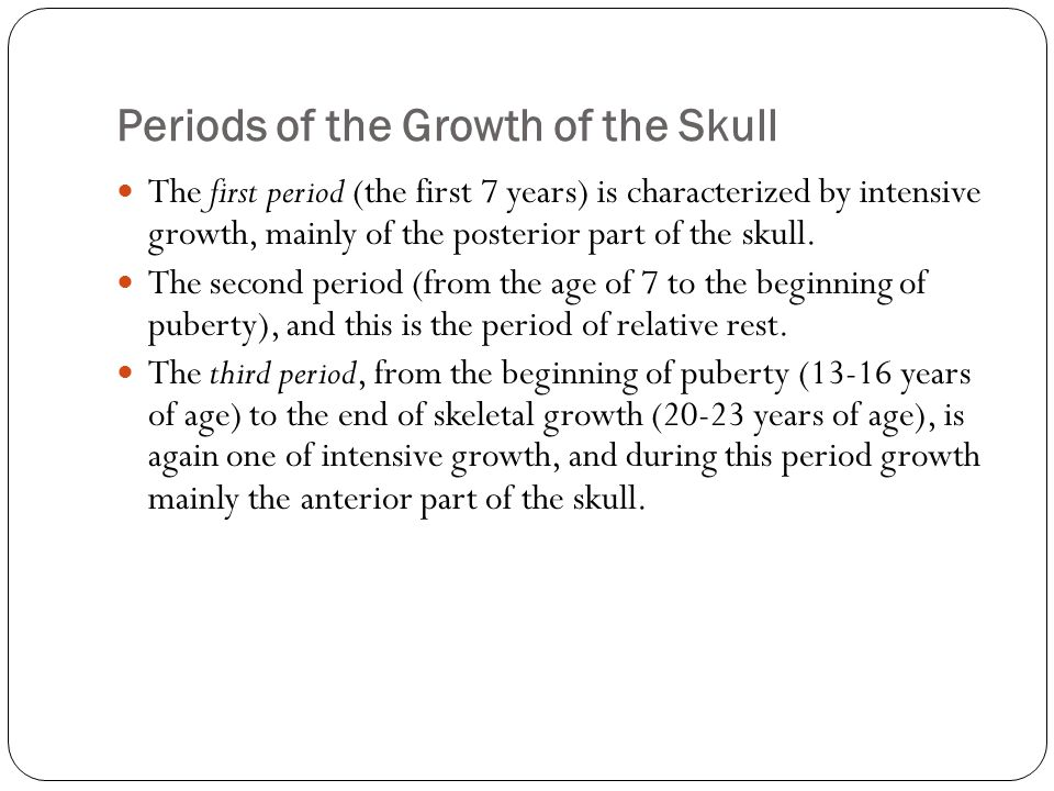 Periods of the Growth of the Skull The first period (the first 7 years) is characterized by intensive growth, mainly of the posterior part of the skull.