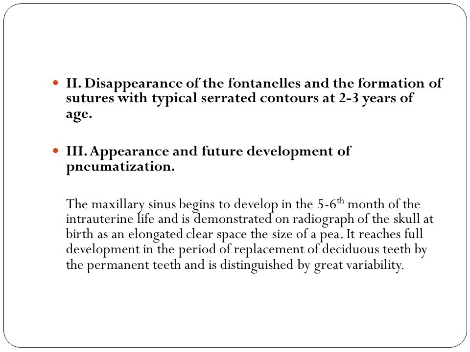 II. Disappearance of the fontanelles and the formation of sutures with typical serrated contours at 2-3 years of age. III. Appearance and future devel