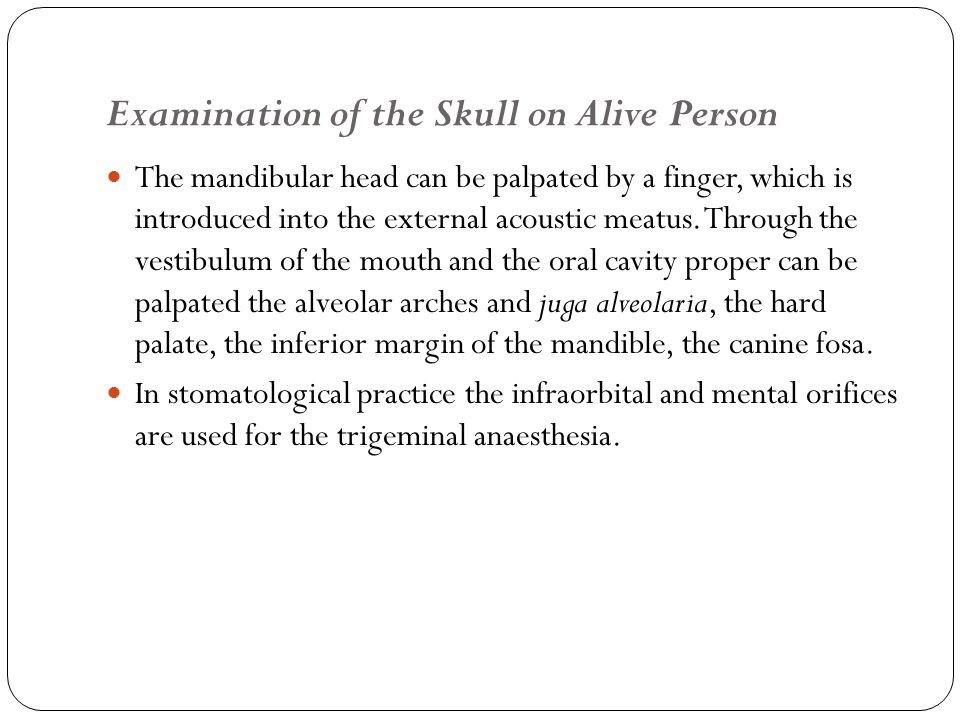 Examination of the Skull on Alive Person The mandibular head can be palpated by a finger, which is introduced into the external acoustic meatus.