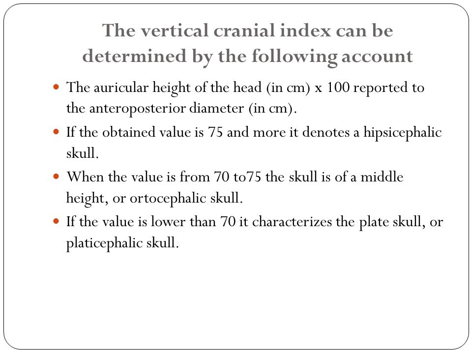 The vertical cranial index can be determined by the following account The auricular height of the head (in cm) x 100 reported to the anteroposterior diameter (in cm).