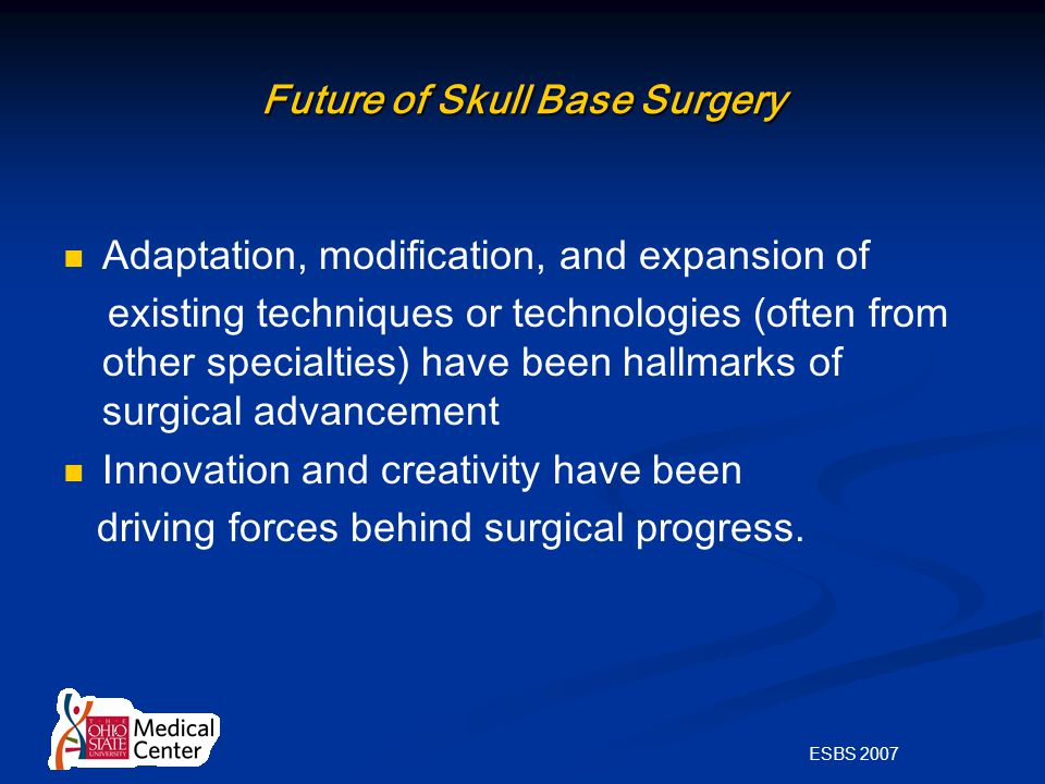 ESBS 2007 Future of Skull Base Surgery Adaptation, modification, and expansion of existing techniques or technologies (often from other specialties) have been hallmarks of surgical advancement Innovation and creativity have been driving forces behind surgical progress.