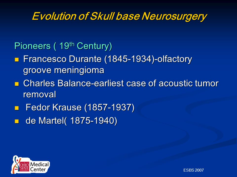 ESBS 2007 Evolution of Skull base Neurosurgery Pioneers ( 19 th Century) Francesco Durante (1845-1934)-olfactory groove meningioma Francesco Durante (1845-1934)-olfactory groove meningioma Charles Balance-earliest case of acoustic tumor removal Charles Balance-earliest case of acoustic tumor removal Fedor Krause (1857-1937) Fedor Krause (1857-1937) de Martel( 1875-1940) de Martel( 1875-1940)