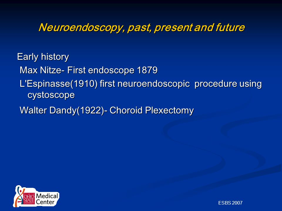 ESBS 2007 Neuroendoscopy, past, present and future Early history Max Nitze- First endoscope 1879 Max Nitze- First endoscope 1879 L Espinasse(1910) first neuroendoscopic procedure using cystoscope L Espinasse(1910) first neuroendoscopic procedure using cystoscope Walter Dandy(1922)- Choroid Plexectomy Walter Dandy(1922)- Choroid Plexectomy