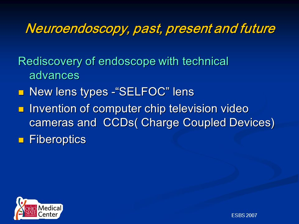 ESBS 2007 Neuroendoscopy, past, present and future Rediscovery of endoscope with technical advances New lens types - SELFOC lens New lens types - SELFOC lens Invention of computer chip television video cameras and CCDs( Charge Coupled Devices) Invention of computer chip television video cameras and CCDs( Charge Coupled Devices) Fiberoptics Fiberoptics