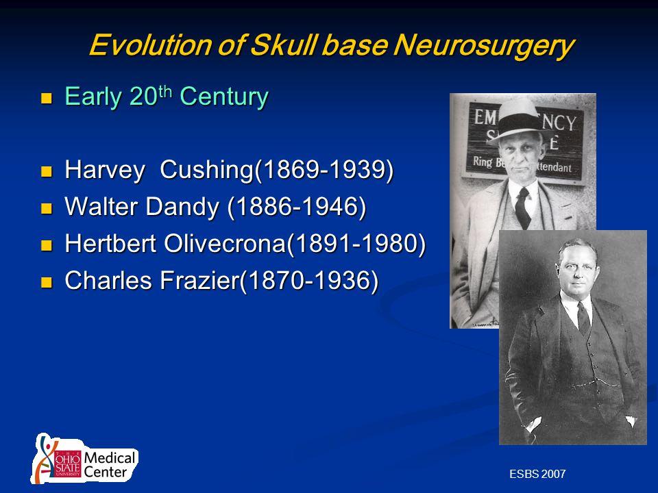 ESBS 2007 Evolution of Skull base Neurosurgery Early 20 th Century Early 20 th Century Harvey Cushing(1869-1939) Harvey Cushing(1869-1939) Walter Dandy (1886-1946) Walter Dandy (1886-1946) Hertbert Olivecrona(1891-1980) Hertbert Olivecrona(1891-1980) Charles Frazier(1870-1936) Charles Frazier(1870-1936)