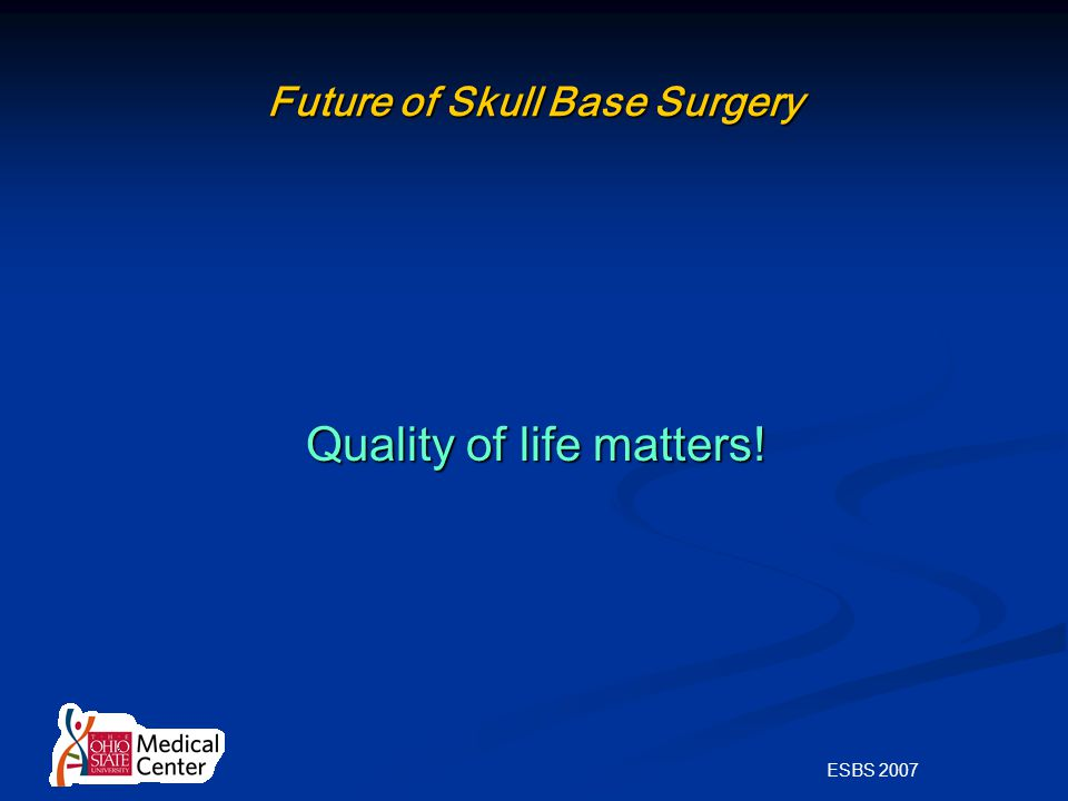 ESBS 2007 Future of Skull Base Surgery Quality of life matters! Quality of life matters!