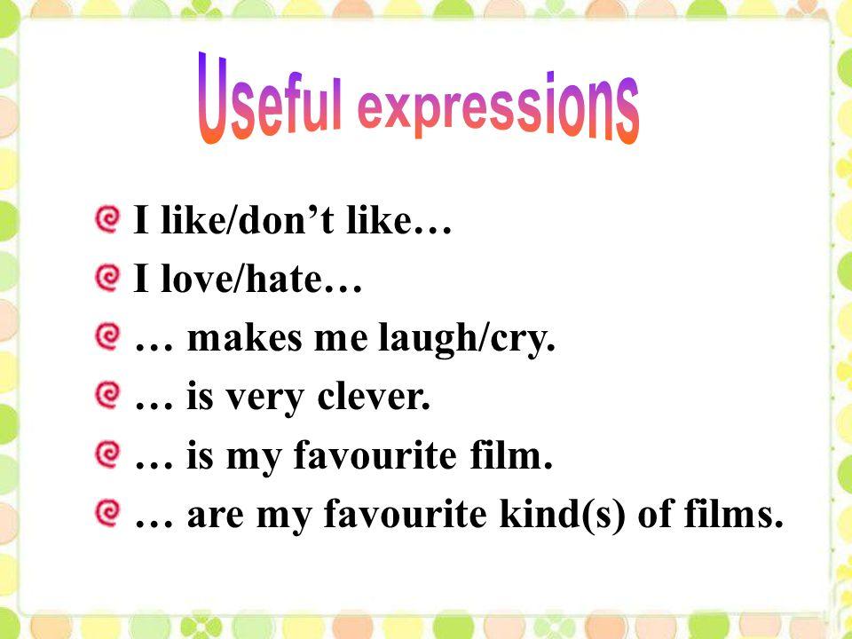 I like/don't like… I love/hate… … makes me laugh/cry.