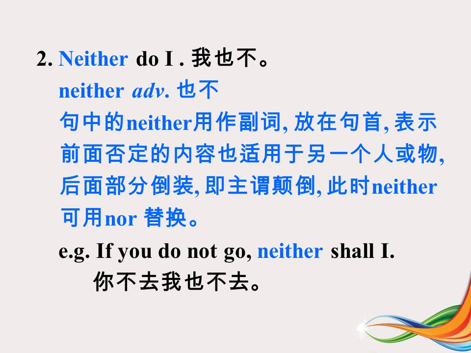 2. Neither do I. 我也不。 neither adv.