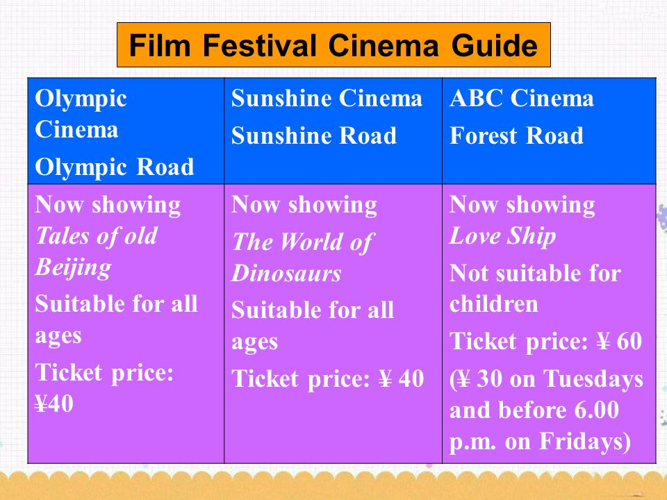 Film Festival Cinema Guide Olympic Cinema Olympic Road Sunshine Cinema Sunshine Road ABC Cinema Forest Road Now showing Tales of old Beijing Suitable for all ages Ticket price: ¥40 Now showing The World of Dinosaurs Suitable for all ages Ticket price: ¥ 40 Now showing Love Ship Not suitable for children Ticket price: ¥ 60 (¥ 30 on Tuesdays and before 6.00 p.m.