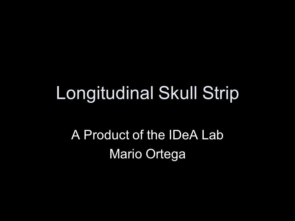 Longitudinal Skull Strip A Product of the IDeA Lab Mario Ortega