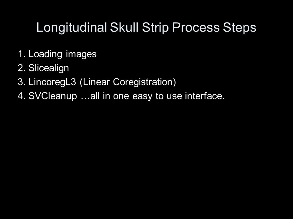 Longitudinal Skull Strip Interface User Friendly interface Fast and easy to use, only Step 5 requires user visualization and minor cleanup of images.
