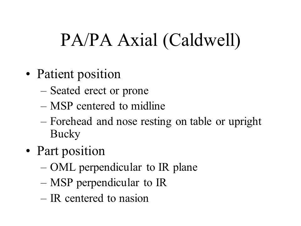 PA/PA Axial (Caldwell) Patient position –Seated erect or prone –MSP centered to midline –Forehead and nose resting on table or upright Bucky Part posi
