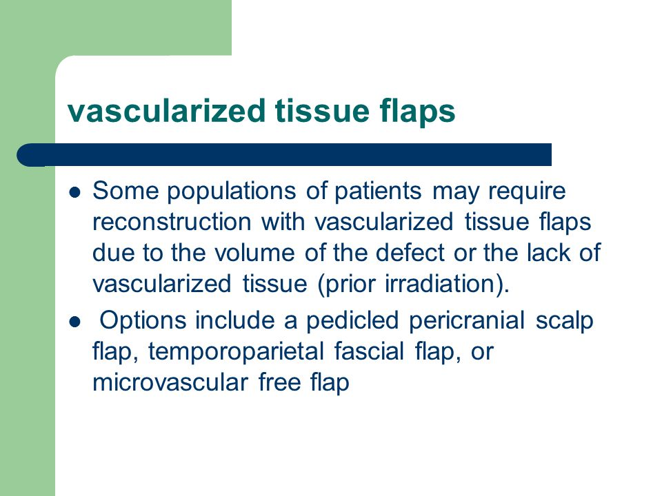 vascularized tissue flaps Some populations of patients may require reconstruction with vascularized tissue flaps due to the volume of the defect or the lack of vascularized tissue (prior irradiation).