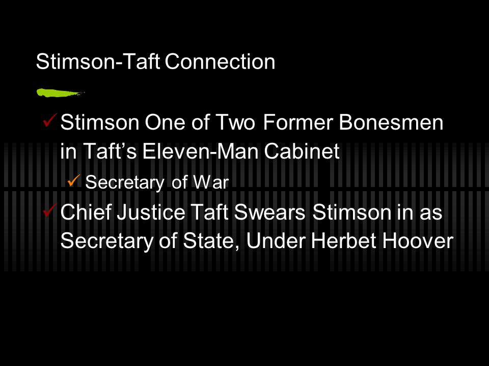 Stimson-Taft Connection Stimson One of Two Former Bonesmen in Taft's Eleven-Man Cabinet Secretary of War Chief Justice Taft Swears Stimson in as Secretary of State, Under Herbet Hoover