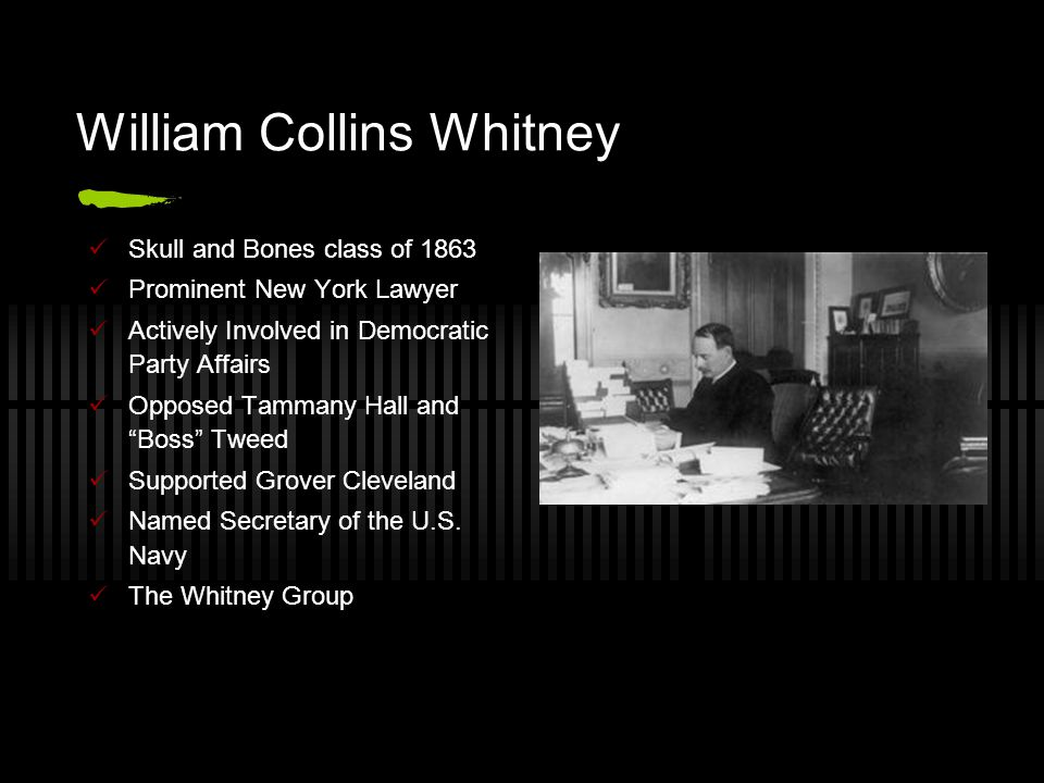 William Collins Whitney Skull and Bones class of 1863 Prominent New York Lawyer Actively Involved in Democratic Party Affairs Opposed Tammany Hall and Boss Tweed Supported Grover Cleveland Named Secretary of the U.S.
