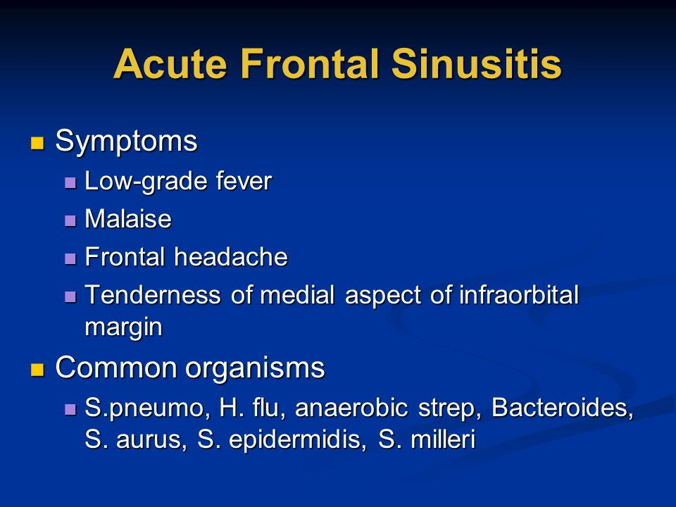 Acute Frontal Sinusitis Symptoms Symptoms Low-grade fever Low-grade fever Malaise Malaise Frontal headache Frontal headache Tenderness of medial aspec