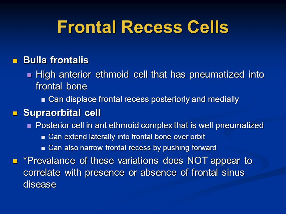 Frontal Recess Cells Bulla frontalis Bulla frontalis High anterior ethmoid cell that has pneumatized into frontal bone High anterior ethmoid cell that