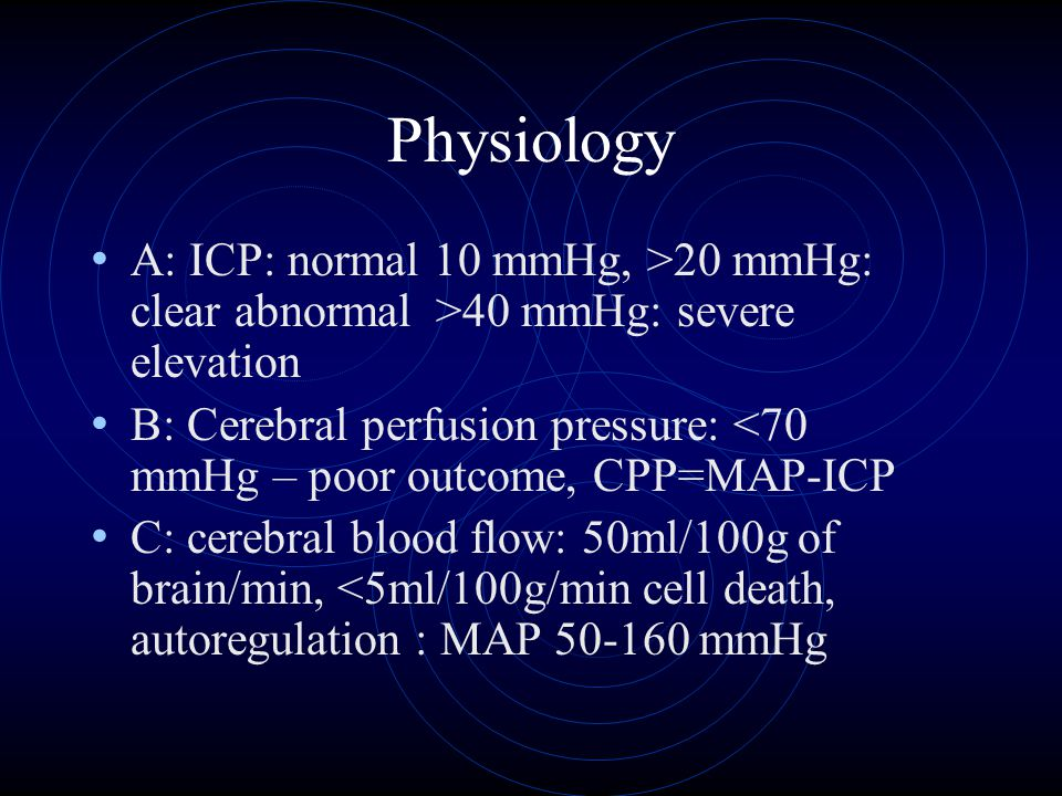 Physiology A: ICP: normal 10 mmHg, >20 mmHg: clear abnormal >40 mmHg: severe elevation B: Cerebral perfusion pressure: <70 mmHg – poor outcome, CPP=MA