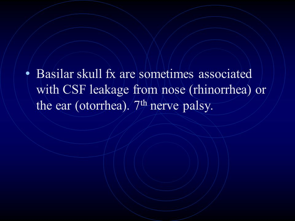 Basilar skull fx are sometimes associated with CSF leakage from nose (rhinorrhea) or the ear (otorrhea). 7 th nerve palsy.