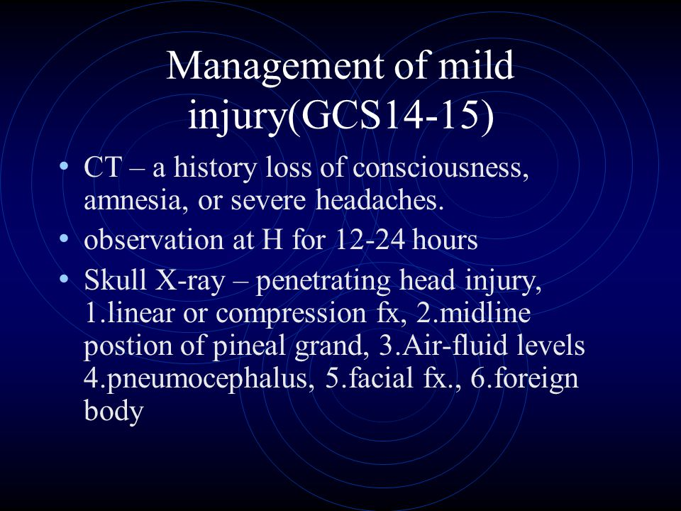 Management of mild injury(GCS14-15) CT – a history loss of consciousness, amnesia, or severe headaches. observation at H for 12-24 hours Skull X-ray –