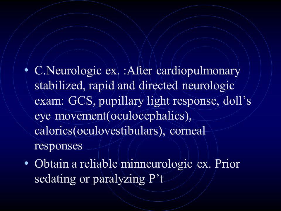 C.Neurologic ex. :After cardiopulmonary stabilized, rapid and directed neurologic exam: GCS, pupillary light response, doll's eye movement(oculocephal