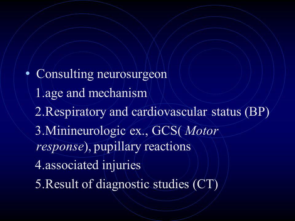 Consulting neurosurgeon 1.age and mechanism 2.Respiratory and cardiovascular status (BP) 3.Minineurologic ex., GCS( Motor response), pupillary reactio