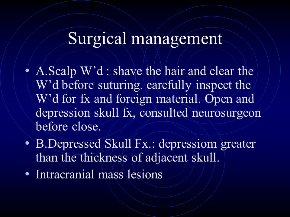Surgical management A.Scalp W'd : shave the hair and clear the W'd before suturing. carefully inspect the W'd for fx and foreign material. Open and de