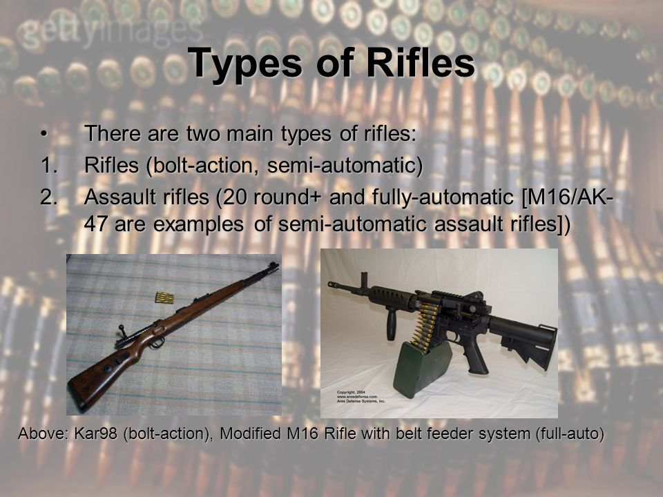 Types of Rifles There are two main types of rifles:There are two main types of rifles: 1.Rifles (bolt-action, semi-automatic) 2.Assault rifles (20 round+ and fully-automatic [M16/AK- 47 are examples of semi-automatic assault rifles]) Above: Kar98 (bolt-action), Modified M16 Rifle with belt feeder system (full-auto)