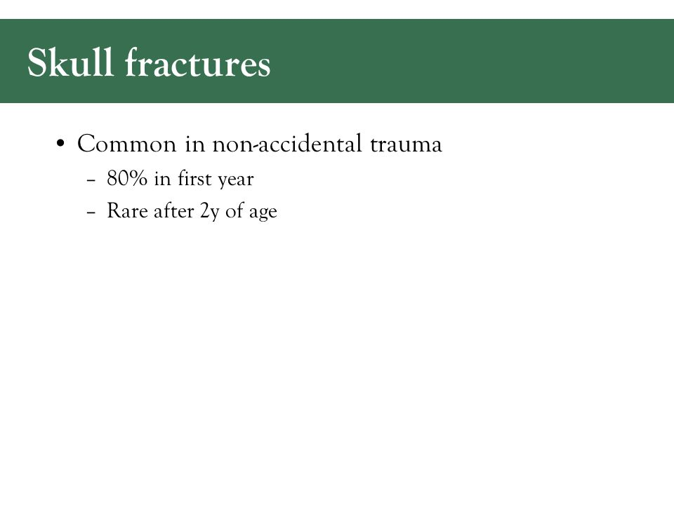 Skull fractures Common in non-accidental trauma –80% in first year –Rare after 2y of age