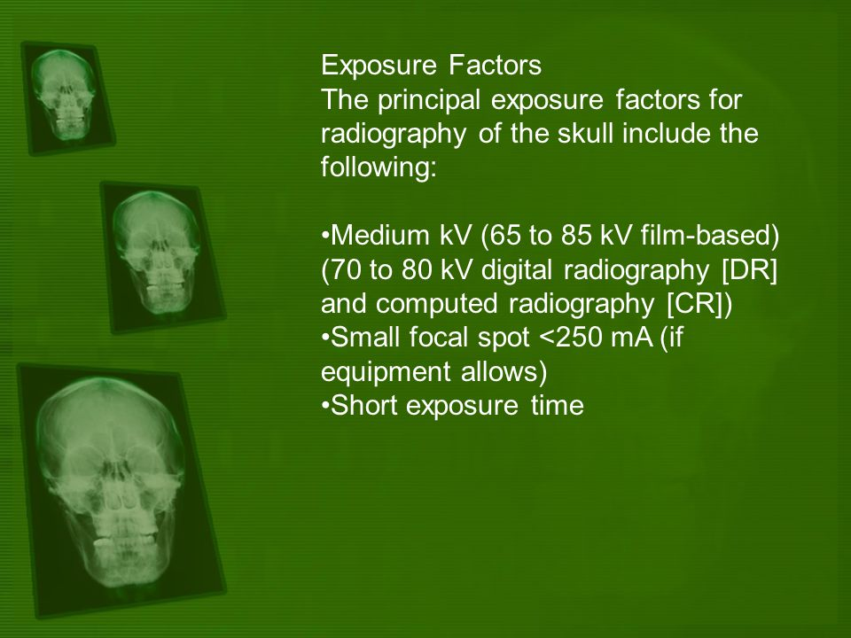 Exposure Factors The principal exposure factors for radiography of the skull include the following: Medium kV (65 to 85 kV film-based) (70 to 80 kV di