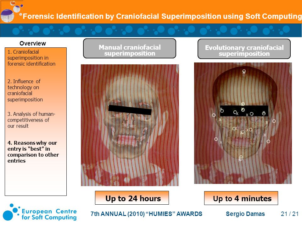 7th ANNUAL (2010) HUMIES AWARDS Sergio Damas 21 / 21 Forensic Identification by Craniofacial Superimposition using Soft Computing Evolutionary craniofacial superimposition Manual craniofacial superimposition Overview Up to 24 hours Up to 4 minutes 1.