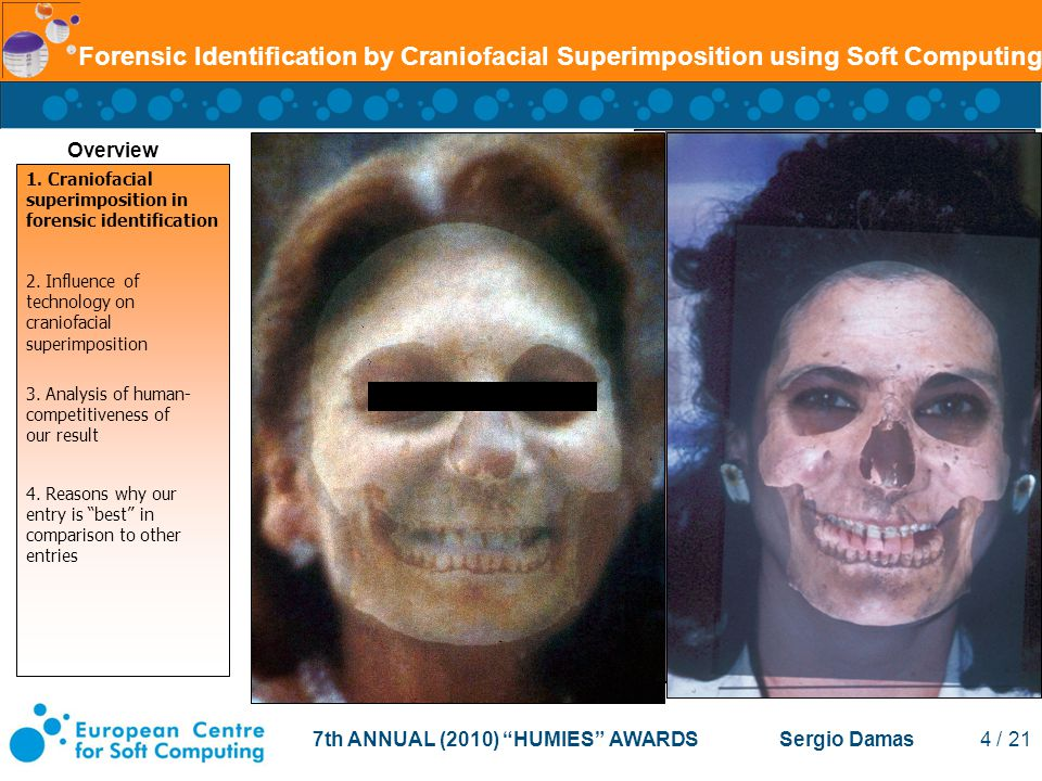 7th ANNUAL (2010) HUMIES AWARDS Sergio Damas 4 / 21 Forensic Identification by Craniofacial Superimposition using Soft Computing Overview 1.
