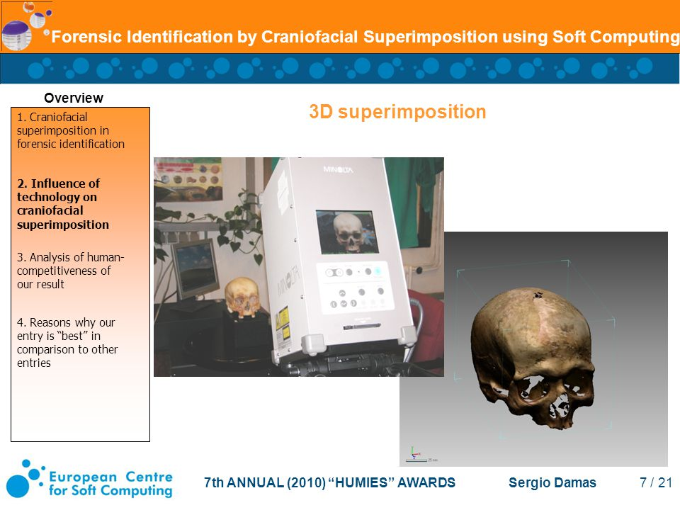 7th ANNUAL (2010) HUMIES AWARDS Sergio Damas 7 / 21 Forensic Identification by Craniofacial Superimposition using Soft Computing 3D superimposition Overview 1.