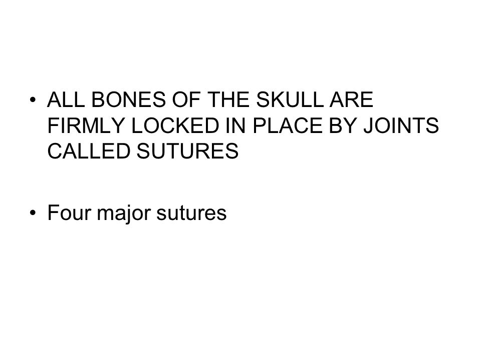 ALL BONES OF THE SKULL ARE FIRMLY LOCKED IN PLACE BY JOINTS CALLED SUTURES Four major sutures