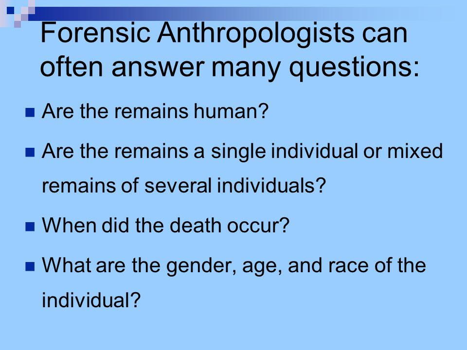 Forensic Anthropologists can often answer many questions: Are the remains human.