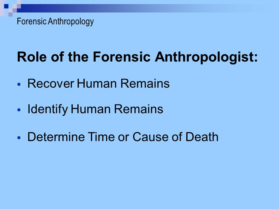 Role of the Forensic Anthropologist:  Recover Human Remains  Identify Human Remains  Determine Time or Cause of Death Forensic Anthropology