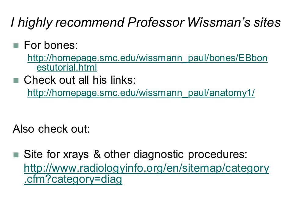 I highly recommend Professor Wissman's sites For bones: http://homepage.smc.edu/wissmann_paul/bones/EBbon estutorial.html Check out all his links: http://homepage.smc.edu/wissmann_paul/anatomy1/ Also check out: Site for xrays & other diagnostic procedures: http://www.radiologyinfo.org/en/sitemap/category.cfm?category=diag