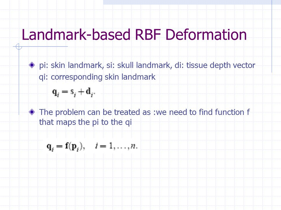 Landmark-based RBF Deformation pi: skin landmark, si: skull landmark, di: tissue depth vector qi: corresponding skin landmark The problem can be treated as :we need to find function f that maps the pi to the qi