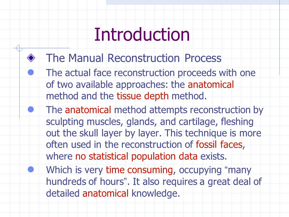 Introduction The Manual Reconstruction Process The actual face reconstruction proceeds with one of two available approaches: the anatomical method and the tissue depth method.