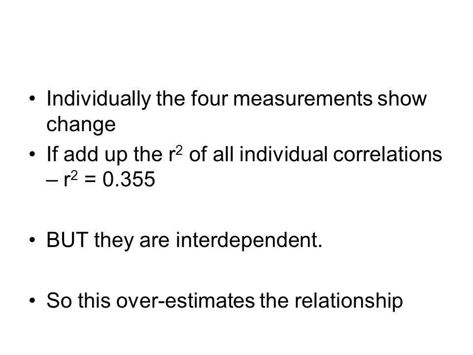Individually the four measurements show change If add up the r 2 of all individual correlations – r 2 = 0.355 BUT they are interdependent.