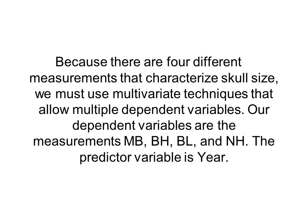 Because there are four different measurements that characterize skull size, we must use multivariate techniques that allow multiple dependent variables.