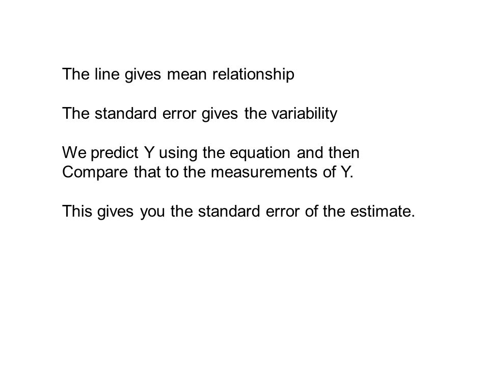 The line gives mean relationship The standard error gives the variability We predict Y using the equation and then Compare that to the measurements of Y.