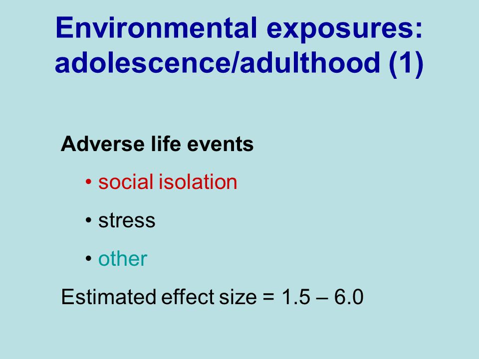 Environmental exposures: adolescence/adulthood (1) Adverse life events social isolation stress other Estimated effect size = 1.5 – 6.0