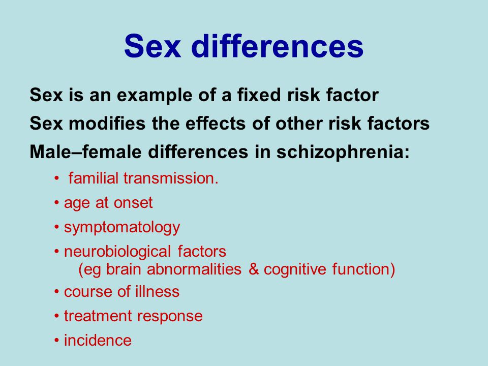 Sex differences Sex is an example of a fixed risk factor Sex modifies the effects of other risk factors Male–female differences in schizophrenia: familial transmission.