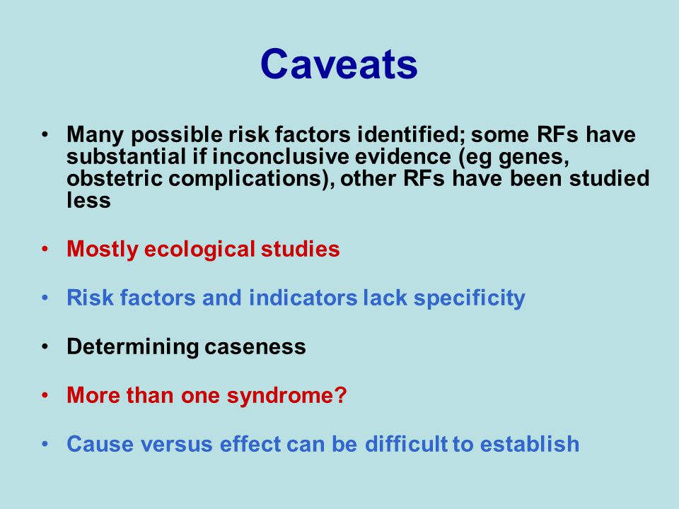 Caveats Many possible risk factors identified; some RFs have substantial if inconclusive evidence (eg genes, obstetric complications), other RFs have been studied less Mostly ecological studies Risk factors and indicators lack specificity Determining caseness More than one syndrome.