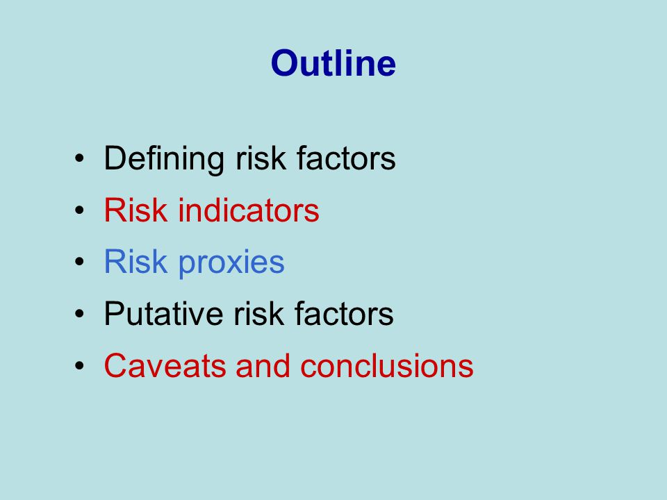 Outline Defining risk factors Risk indicators Risk proxies Putative risk factors Caveats and conclusions