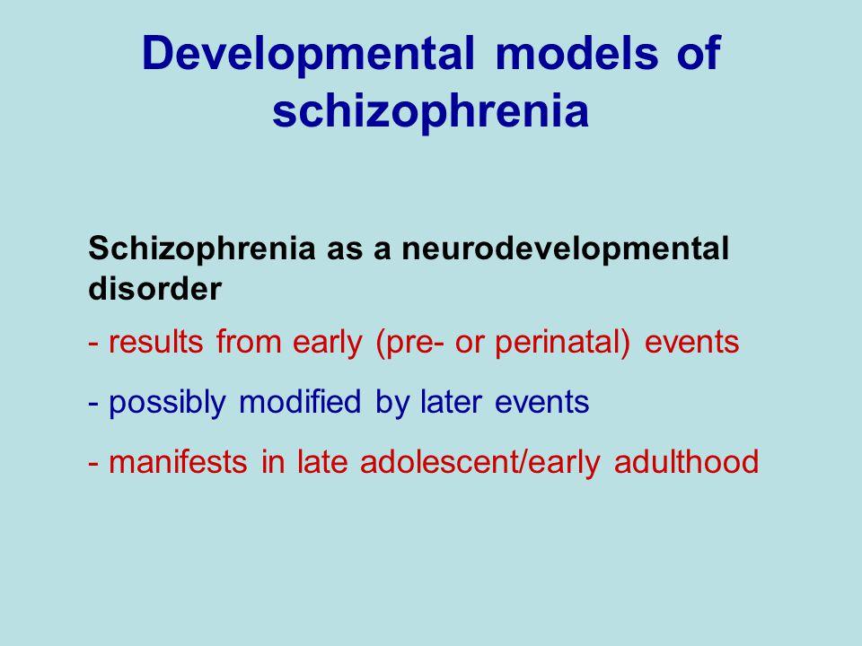 Developmental models of schizophrenia Schizophrenia as a neurodevelopmental disorder - results from early (pre- or perinatal) events - possibly modifi