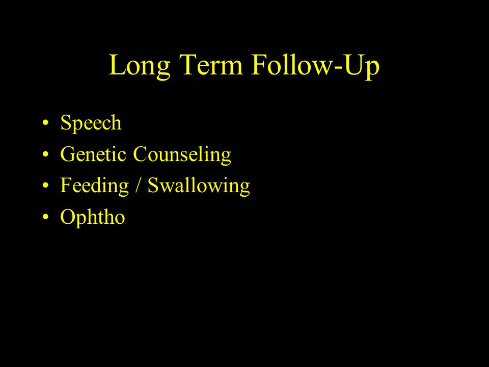 Long Term Follow-Up Speech Genetic Counseling Feeding / Swallowing Ophtho